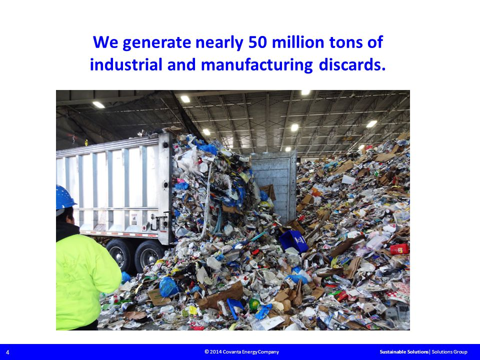 © 2014 Covanta Energy Company 4 Sustainable Solutions| Solutions Group We generate nearly 50 million tons of industrial and manufacturing discards.
