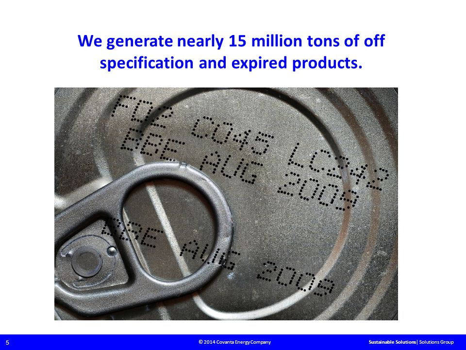 © 2014 Covanta Energy Company 5 Sustainable Solutions| Solutions Group We generate nearly 15 million tons of off specification and expired products.