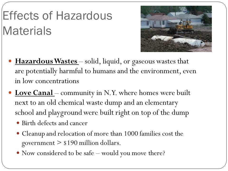 Effects of Hazardous Materials Hazardous Wastes – solid, liquid, or gaseous wastes that are potentially harmful to humans and the environment, even in low concentrations Love Canal – community in N.Y.