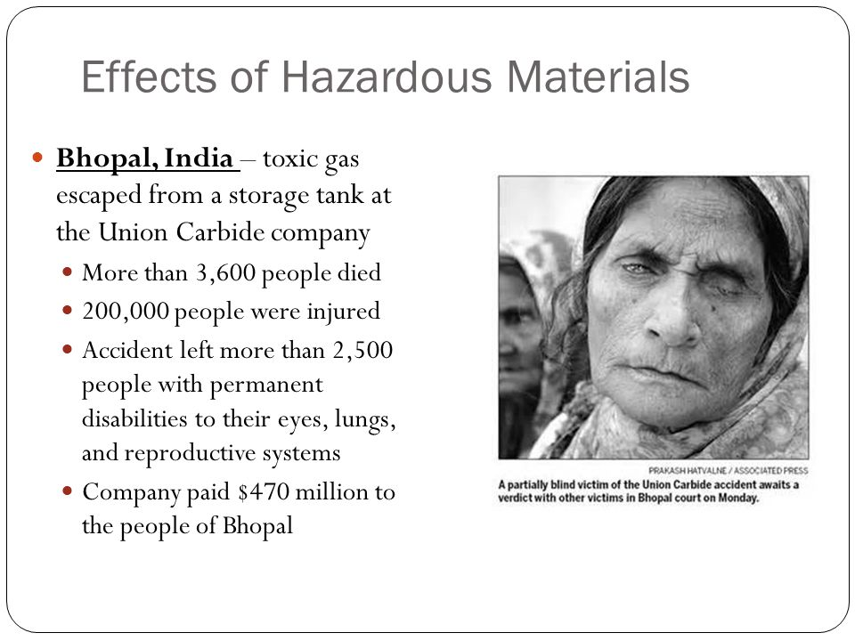 Effects of Hazardous Materials Bhopal, India – toxic gas escaped from a storage tank at the Union Carbide company More than 3,600 people died 200,000 people were injured Accident left more than 2,500 people with permanent disabilities to their eyes, lungs, and reproductive systems Company paid $470 million to the people of Bhopal