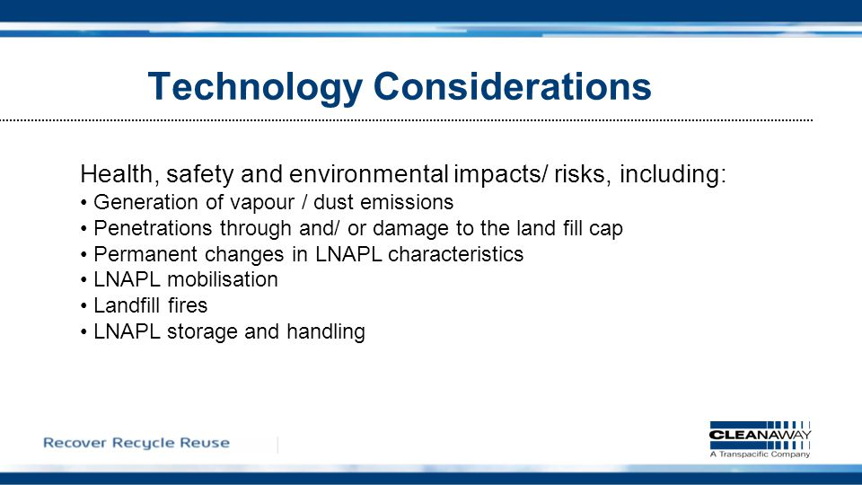 Health, safety and environmental impacts/ risks, including: Generation of vapour / dust emissions Penetrations through and/ or damage to the land fill cap Permanent changes in LNAPL characteristics LNAPL mobilisation Landfill fires LNAPL storage and handling Technology Considerations