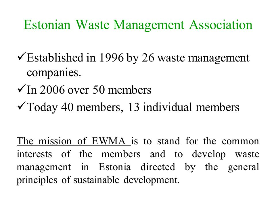 Estonian Waste Management Association Established in 1996 by 26 waste management companies. In 2006 over 50 members Today 40 members, 13 individual me