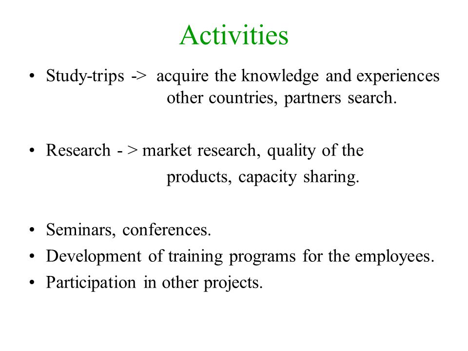 Activities Study-trips -> acquire the knowledge and experiences other countries, partners search. Research - > market research, quality of the product