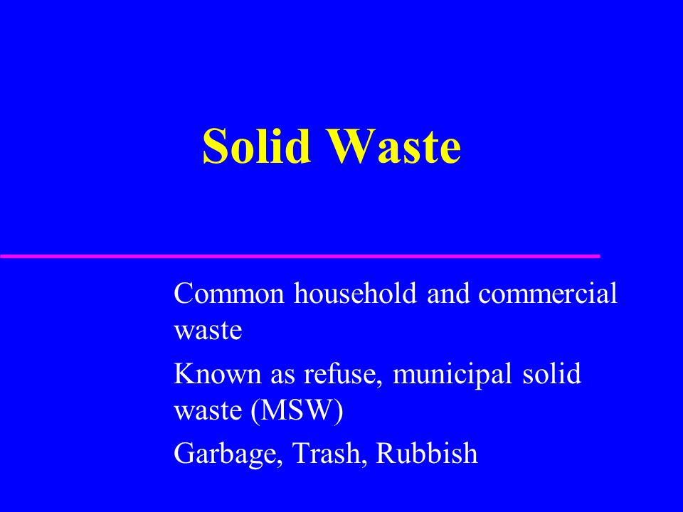 Solid Waste Common household and commercial waste Known as refuse, municipal solid waste (MSW) Garbage, Trash, Rubbish