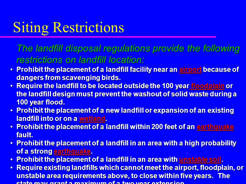 Siting Restrictions The landfill disposal regulations provide the following restrictions on landfill location: Prohibit the placement of a landfill facility near an airport because of dangers from scavenging birds.Prohibit the placement of a landfill facility near an airport because of dangers from scavenging birds.