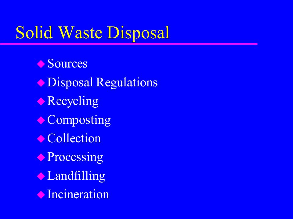 Solid Waste Disposal u Sources u Disposal Regulations u Recycling u Composting u Collection u Processing u Landfilling u Incineration