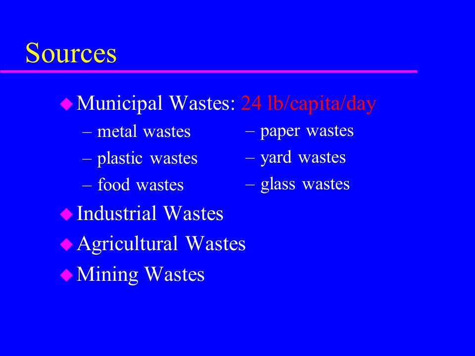Sources u Municipal Wastes: 24 lb/capita/day –metal wastes –plastic wastes –food wastes u Industrial Wastes u Agricultural Wastes u Mining Wastes –paper wastes –yard wastes –glass wastes
