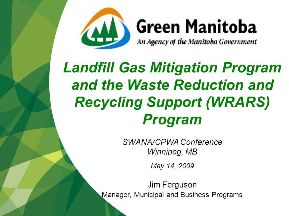 jfkdlsafjkdljflkajfklasjfkldsjflkjflksdjflkdsjfldsjfl kjflkjflkdsajflkdsjflkdsjflkdsjflksjfdlksjfdkslfjkl dsjfkldsjfldksjdsklfjkdlsfjdklsjaflkdjskdjfkdlsjk Landfill Gas Mitigation Program and the Waste Reduction and Recycling Support (WRARS) Program SWANA/CPWA Conference Winnipeg, MB May 14, 2009 Jim Ferguson Manager, Municipal and Business Programs