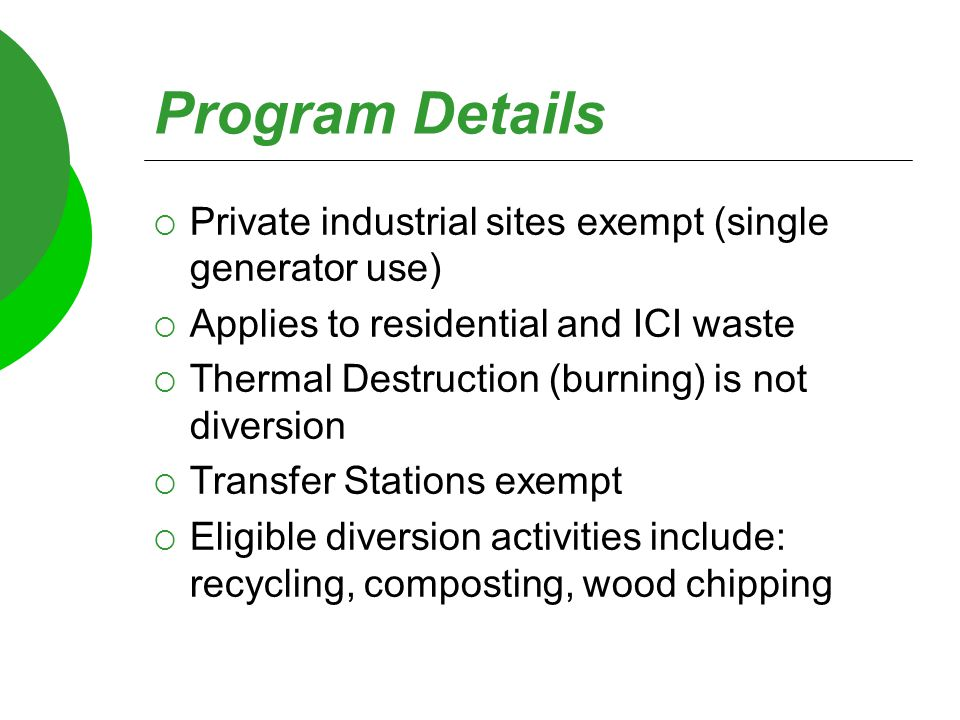 Program Details  Private industrial sites exempt (single generator use)  Applies to residential and ICI waste  Thermal Destruction (burning) is not