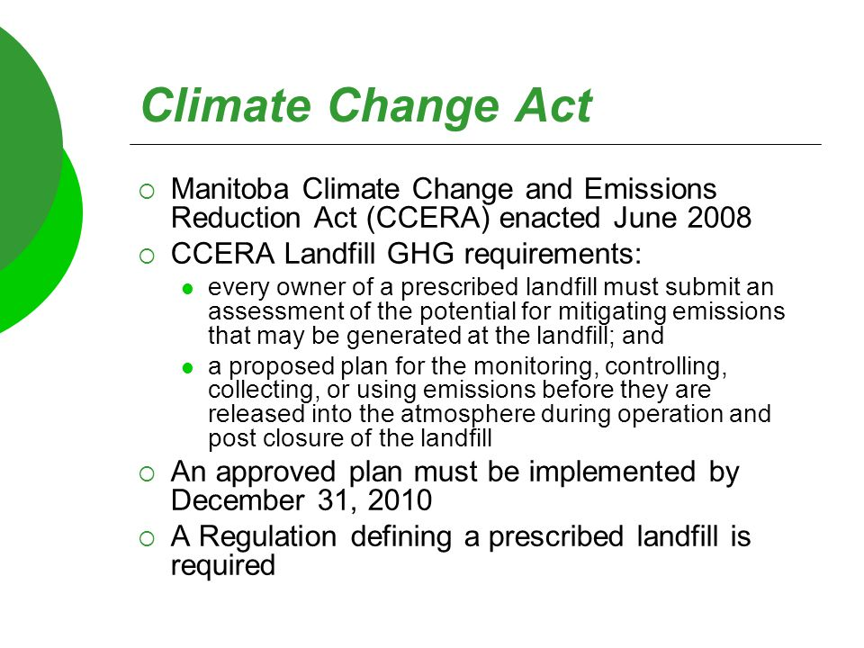 Climate Change Act  Manitoba Climate Change and Emissions Reduction Act (CCERA) enacted June 2008  CCERA Landfill GHG requirements: every owner of a