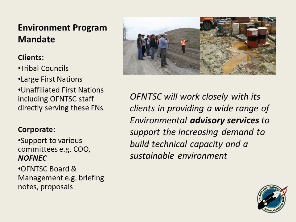 Environment Program Services Types of Services: Advisory – provision of information such as generic TOR, BMPs, guidance material, AANDC process, forms, policy & legislation, funding Technical – scientific / technical project reviews, support to project committees Training – dependent on client needs and available funding Special Projects – based on need, time, and funding availability