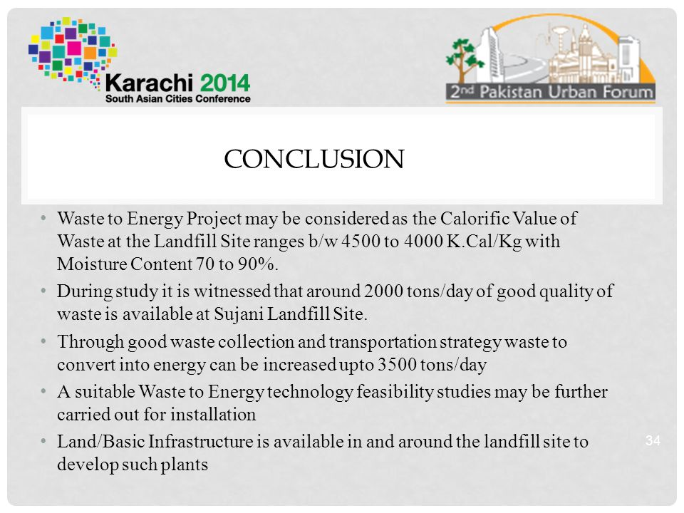 CONCLUSION Waste to Energy Project may be considered as the Calorific Value of Waste at the Landfill Site ranges b/w 4500 to 4000 K.Cal/Kg with Moisture Content 70 to 90%.