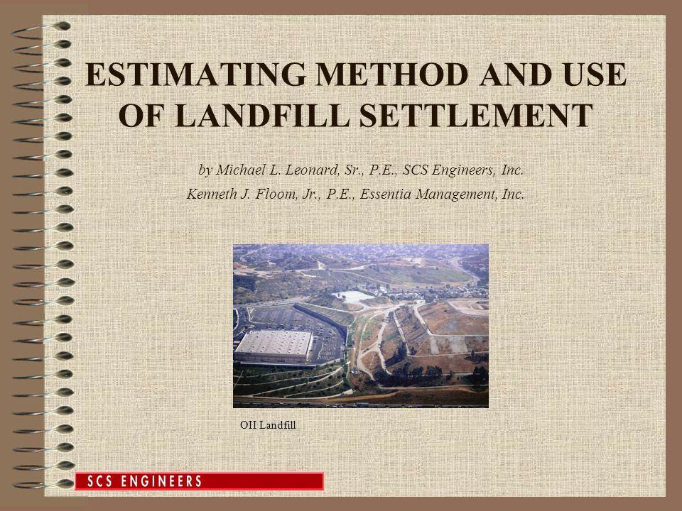 ESTIMATING METHOD AND USE OF LANDFILL SETTLEMENT by Michael L. Leonard, Sr., P.E., SCS Engineers, Inc. Kenneth J. Floom, Jr., P.E., Essentia Managemen