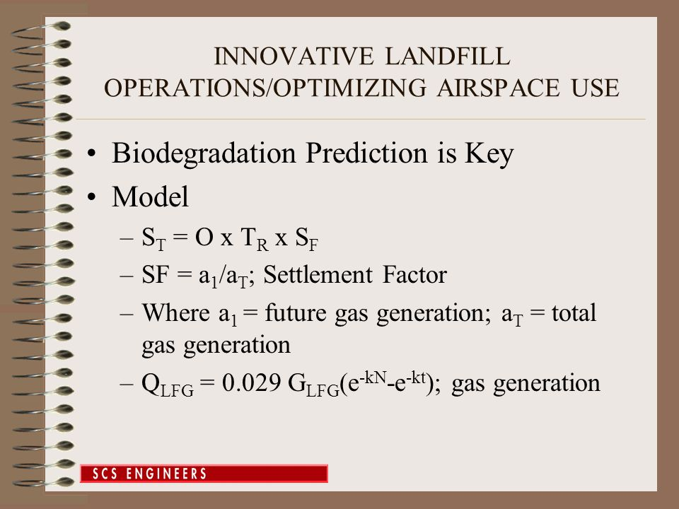 INNOVATIVE LANDFILL OPERATIONS/OPTIMIZING AIRSPACE USE Biodegradation Prediction is Key Model –S T = O x T R x S F –SF = a 1 /a T ; Settlement Factor –Where a 1 = future gas generation; a T = total gas generation –Q LFG = 0.029 G LFG (e -kN -e -kt ); gas generation