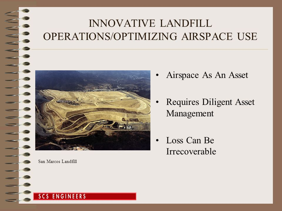 INNOVATIVE LANDFILL OPERATIONS/OPTIMIZING AIRSPACE USE Airspace As An Asset Requires Diligent Asset Management Loss Can Be Irrecoverable San Marcos Landfill