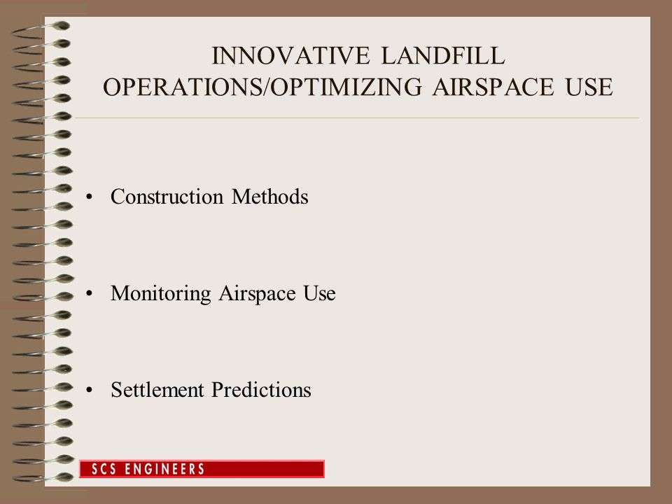 INNOVATIVE LANDFILL OPERATIONS/OPTIMIZING AIRSPACE USE Construction Methods Monitoring Airspace Use Settlement Predictions