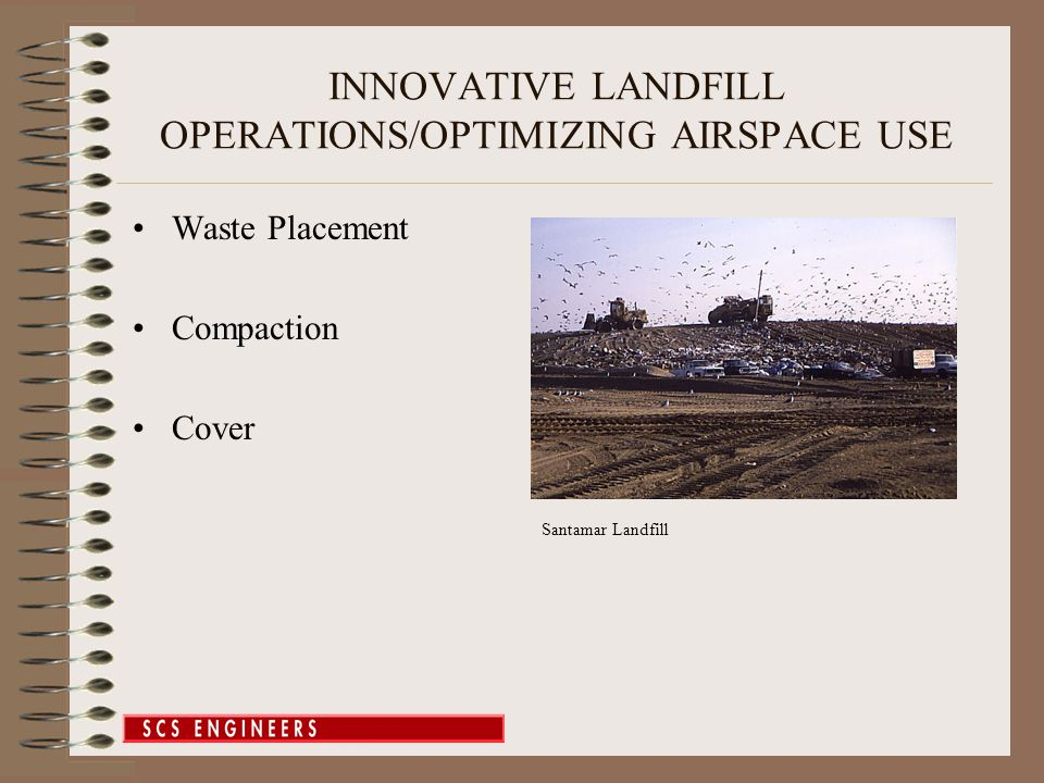 INNOVATIVE LANDFILL OPERATIONS/OPTIMIZING AIRSPACE USE Waste Placement –Initial Density—Ways to Improve and Monitor –Typical Achieved Values Overburden Soil Stockpiles Removal of Soil Cover American Canyon 2