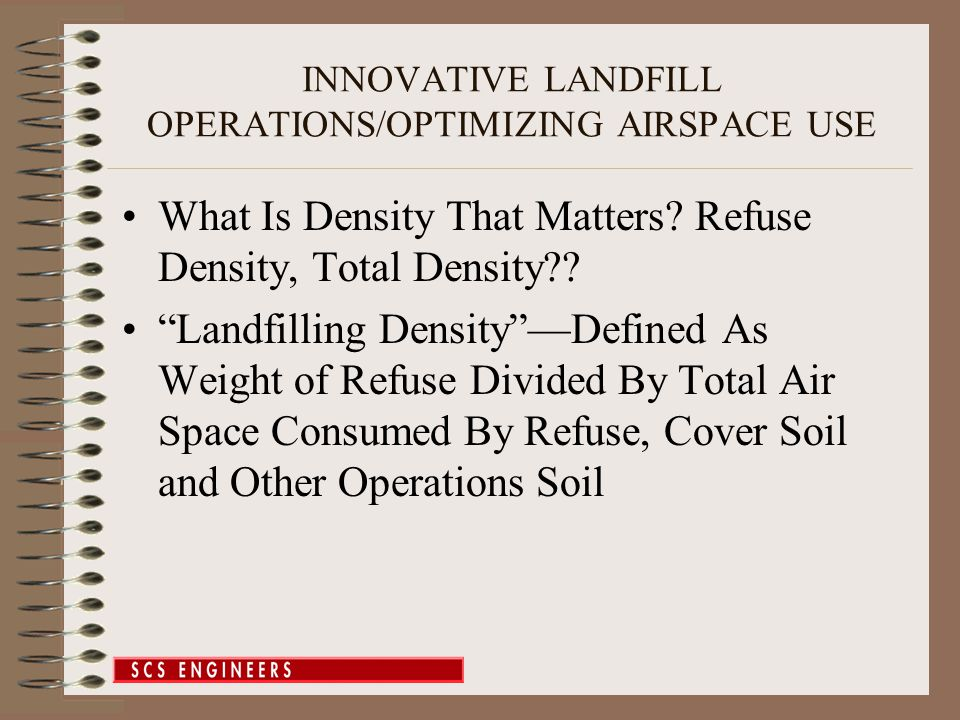 INNOVATIVE LANDFILL OPERATIONS/OPTIMIZING AIRSPACE USE Application to Actual Landfill –Landfill Already at ½ Capacity –Estimated Tonnage Capacity 9,140,500 –With Settlement 10,100,000 –10 % Increase –Extended Remaining Site Life From 10.5 yrs to 11.5 years El Sobrante Landfill