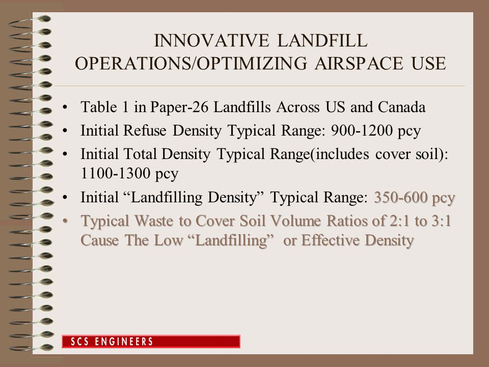 INNOVATIVE LANDFILL OPERATIONS/OPTIMIZING AIRSPACE USE Conclusions/Recommendations –Use of Heavier Compaction Equipment –Maximize Use of Thin Daily Cover/ADCs –Apply Overburden via Soil Stockpiles –Limit Removal of Moisture by LFG Extraction –Add Moisture (as allowed): Liquid or Steam –Track and Update Average Landfilling Density and Settlement