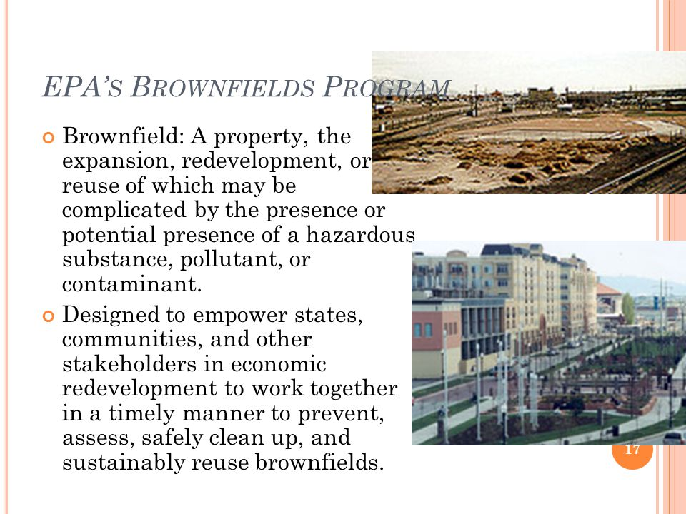 EPA' S B ROWNFIELDS P ROGRAM Brownfield: A property, the expansion, redevelopment, or reuse of which may be complicated by the presence or potential presence of a hazardous substance, pollutant, or contaminant.