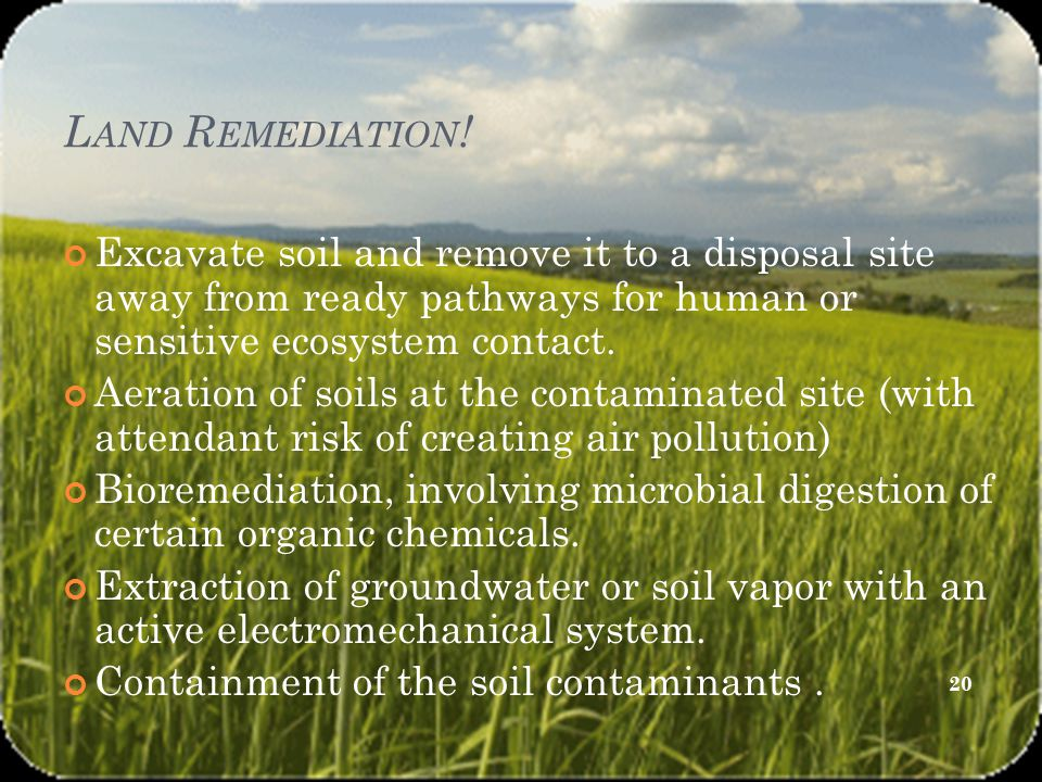 L AND R EMEDIATION ! Excavate soil and remove it to a disposal site away from ready pathways for human or sensitive ecosystem contact. Aeration of soi