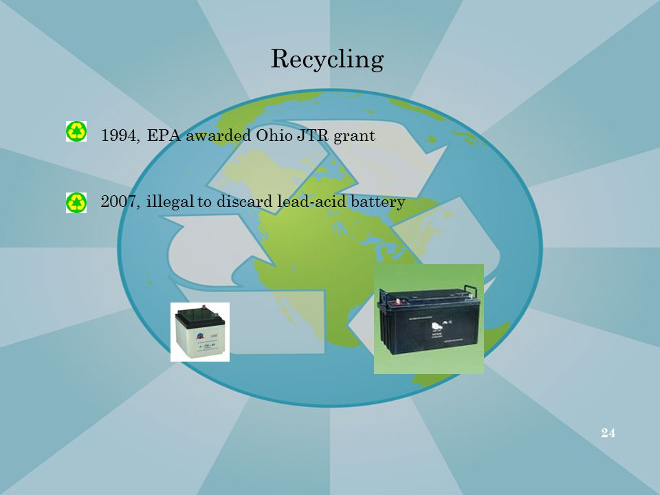 Recycling 1994, EPA awarded Ohio JTR grant 2007, illegal to discard lead-acid battery 24