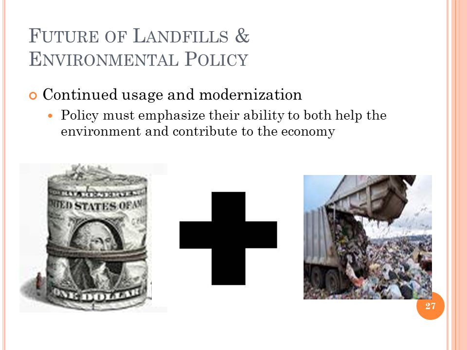 F UTURE OF L ANDFILLS & E NVIRONMENTAL P OLICY Continued usage and modernization Policy must emphasize their ability to both help the environment and