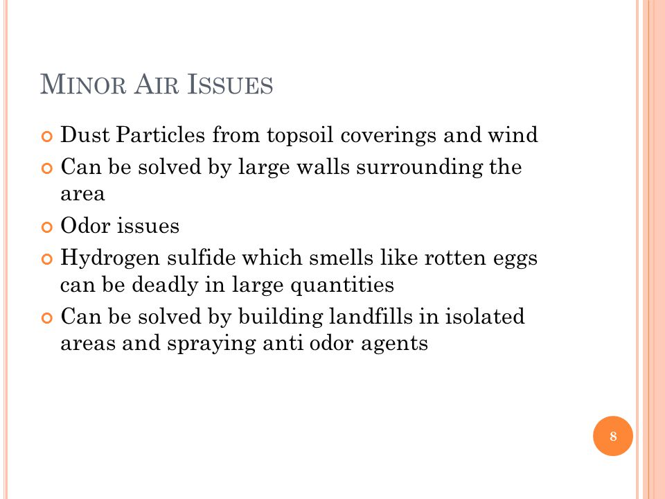 M INOR A IR I SSUES Dust Particles from topsoil coverings and wind Can be solved by large walls surrounding the area Odor issues Hydrogen sulfide which smells like rotten eggs can be deadly in large quantities Can be solved by building landfills in isolated areas and spraying anti odor agents 8