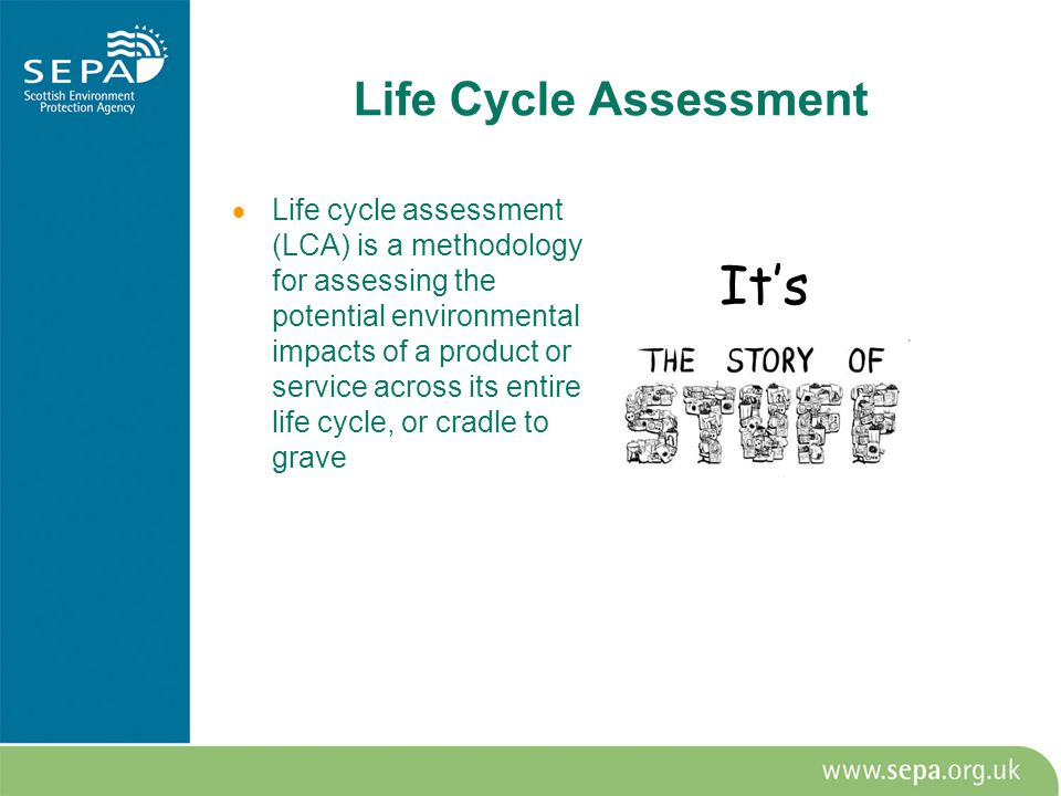 Life Cycle Assessment  Life cycle assessment (LCA) is a methodology for assessing the potential environmental impacts of a product or service across its entire life cycle, or cradle to grave It's