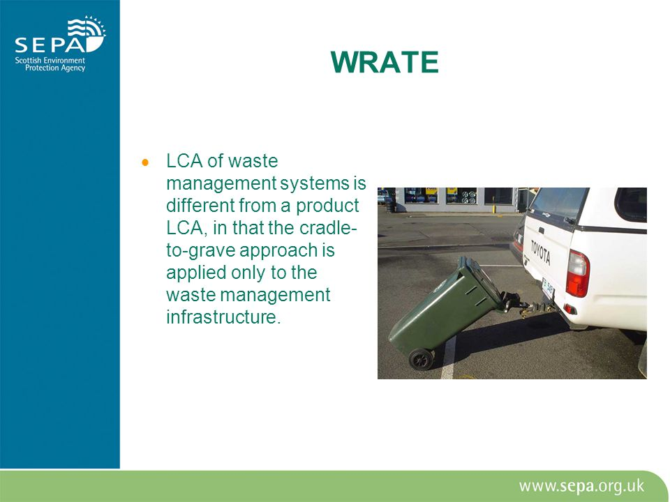 WRATE  LCA of waste management systems is different from a product LCA, in that the cradle- to-grave approach is applied only to the waste management infrastructure.