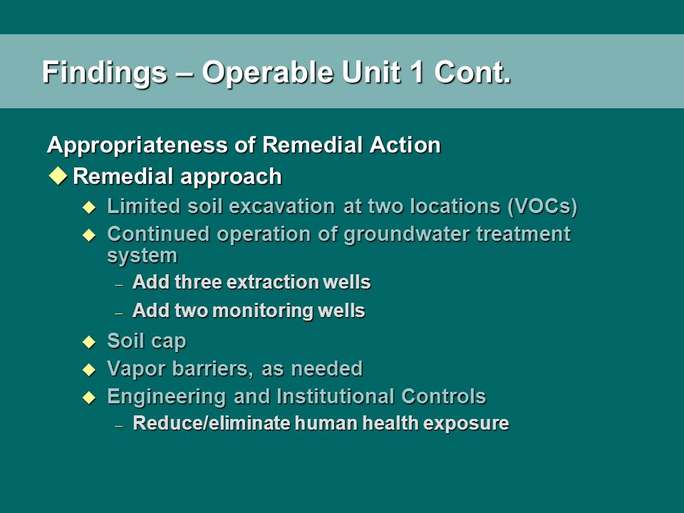Findings – Operable Unit 1 Cont. Appropriateness of Remedial Action uRemedial approach u Limited soil excavation at two locations (VOCs) u Continued o