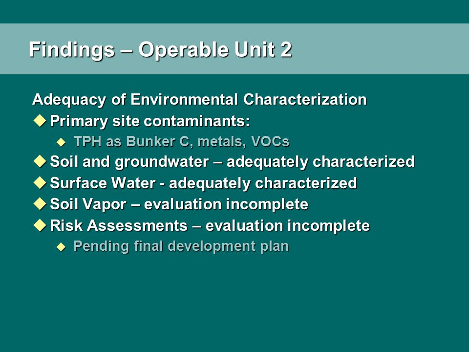 Findings – Operable Unit 2 Adequacy of Environmental Characterization uPrimary site contaminants: u TPH as Bunker C, metals, VOCs uSoil and groundwate