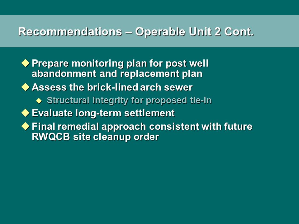 Recommendations – Operable Unit 2 Cont. uPrepare monitoring plan for post well abandonment and replacement plan uAssess the brick-lined arch sewer u S