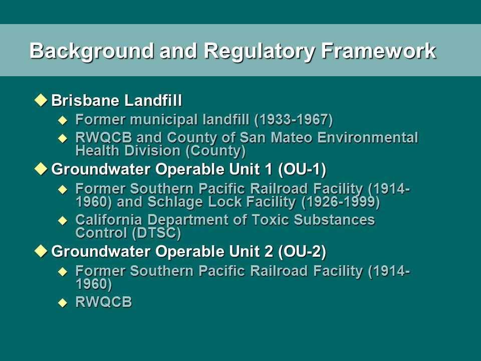 Background and Regulatory Framework uBrisbane Landfill u Former municipal landfill (1933-1967) u RWQCB and County of San Mateo Environmental Health Division (County) uGroundwater Operable Unit 1 (OU-1) u Former Southern Pacific Railroad Facility (1914- 1960) and Schlage Lock Facility (1926-1999) u California Department of Toxic Substances Control (DTSC) uGroundwater Operable Unit 2 (OU-2) u Former Southern Pacific Railroad Facility (1914- 1960) u RWQCB