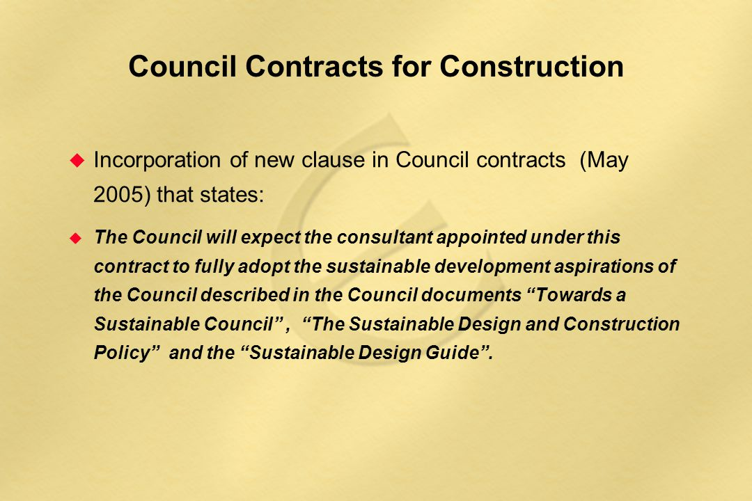 Council Contracts for Construction u Incorporation of new clause in Council contracts (May 2005) that states: u The Council will expect the consultant appointed under this contract to fully adopt the sustainable development aspirations of the Council described in the Council documents Towards a Sustainable Council , The Sustainable Design and Construction Policy and the Sustainable Design Guide .