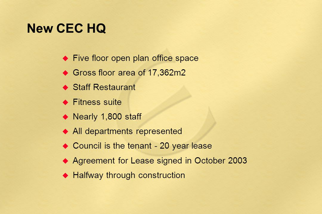 New CEC HQ u Five floor open plan office space u Gross floor area of 17,362m2 u Staff Restaurant u Fitness suite u Nearly 1,800 staff u All departments represented u Council is the tenant - 20 year lease u Agreement for Lease signed in October 2003 u Halfway through construction