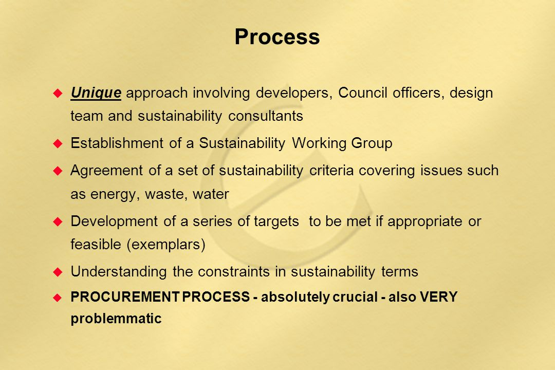 Process  Unique approach involving developers, Council officers, design team and sustainability consultants  Establishment of a Sustainability Working Group  Agreement of a set of sustainability criteria covering issues such as energy, waste, water  Development of a series of targets to be met if appropriate or feasible (exemplars)  Understanding the constraints in sustainability terms u PROCUREMENT PROCESS - absolutely crucial - also VERY problemmatic