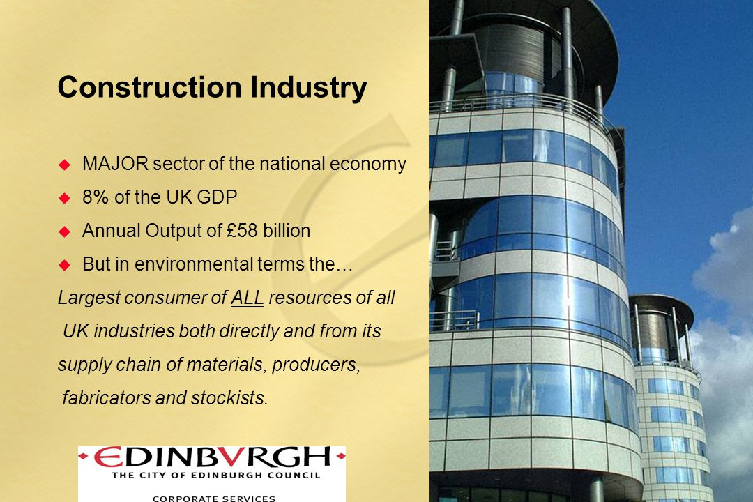 Construction Industry u MAJOR sector of the national economy u 8% of the UK GDP u Annual Output of £58 billion u But in environmental terms the… Largest consumer of ALL resources of all UK industries both directly and from its supply chain of materials, producers, fabricators and stockists.
