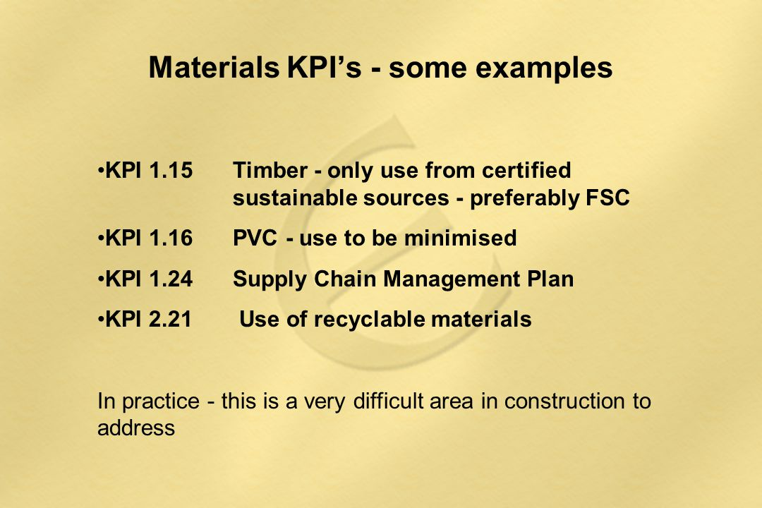 Materials KPI's - some examples KPI 1.15Timber - only use from certified sustainable sources - preferably FSC KPI 1.16 PVC - use to be minimised KPI 1.24 Supply Chain Management Plan KPI 2.21 Use of recyclable materials In practice - this is a very difficult area in construction to address