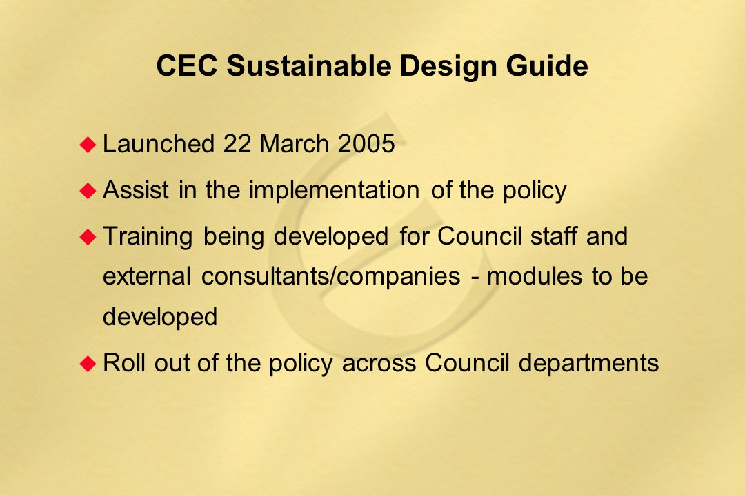 CEC Sustainable Design Guide  Launched 22 March 2005  Assist in the implementation of the policy  Training being developed for Council staff and ex