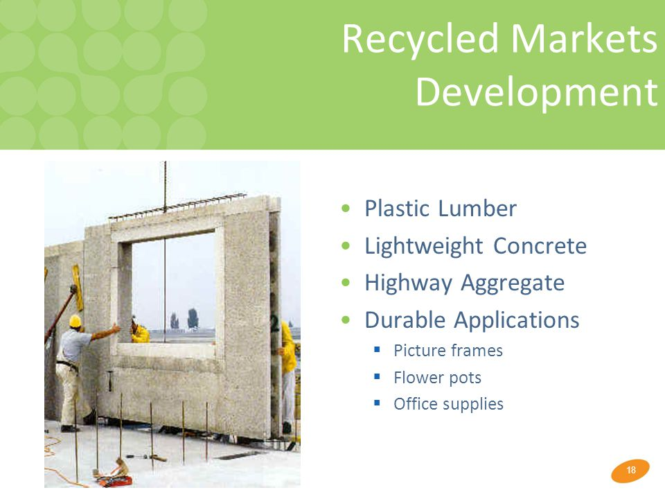 18 Recycled Markets Development Plastic Lumber Lightweight Concrete Highway Aggregate Durable Applications  Picture frames  Flower pots  Office sup