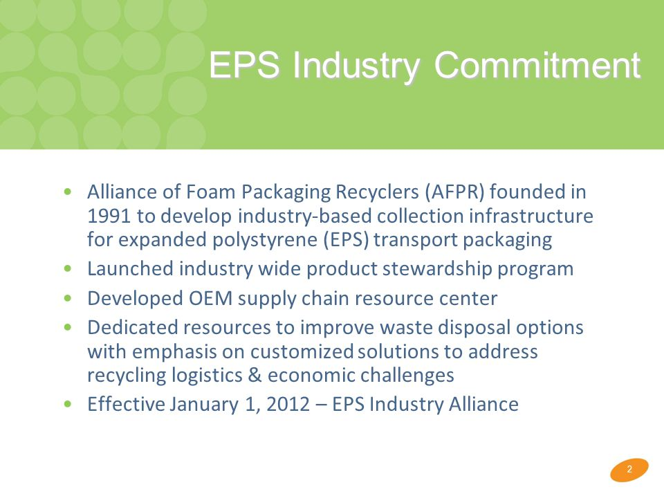 2 EPS Industry Commitment Alliance of Foam Packaging Recyclers (AFPR) founded in 1991 to develop industry-based collection infrastructure for expanded polystyrene (EPS) transport packaging Launched industry wide product stewardship program Developed OEM supply chain resource center Dedicated resources to improve waste disposal options with emphasis on customized solutions to address recycling logistics & economic challenges Effective January 1, 2012 – EPS Industry Alliance