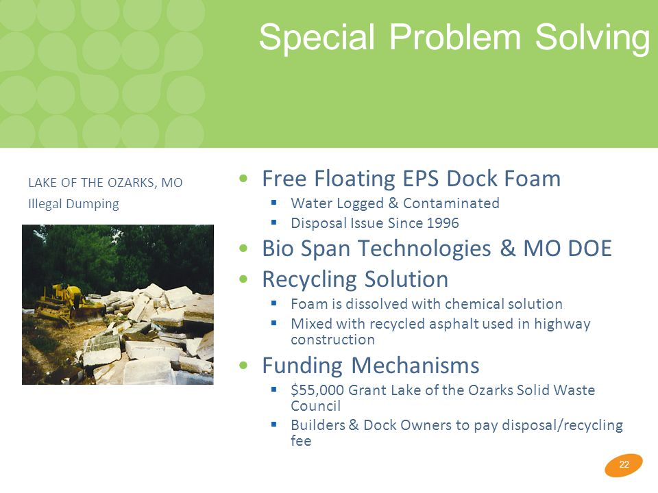 22 Special Problem Solving Free Floating EPS Dock Foam  Water Logged & Contaminated  Disposal Issue Since 1996 Bio Span Technologies & MO DOE Recycling Solution  Foam is dissolved with chemical solution  Mixed with recycled asphalt used in highway construction Funding Mechanisms  $55,000 Grant Lake of the Ozarks Solid Waste Council  Builders & Dock Owners to pay disposal/recycling fee LAKE OF THE OZARKS, MO Illegal Dumping