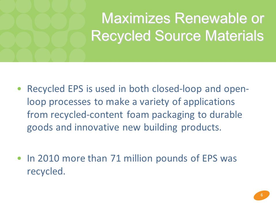 6 Maximizes Renewable or Recycled Source Materials Maximizes Renewable or Recycled Source Materials Recycled EPS is used in both closed-loop and open- loop processes to make a variety of applications from recycled-content foam packaging to durable goods and innovative new building products.