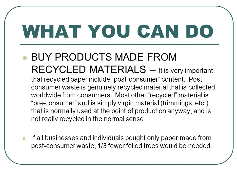 WHAT YOU CAN DO BUY PRODUCTS MADE FROM RECYCLED MATERIALS – It is very important that recycled paper include post-consumer content.