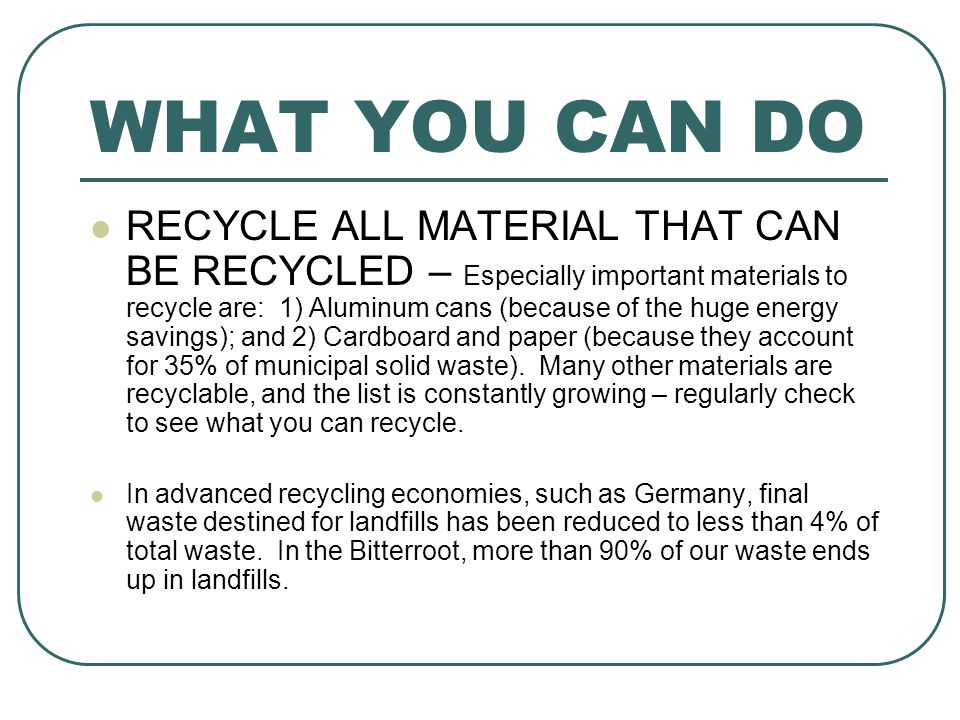 WHAT YOU CAN DO RECYCLE ALL MATERIAL THAT CAN BE RECYCLED – Especially important materials to recycle are: 1) Aluminum cans (because of the huge energy savings); and 2) Cardboard and paper (because they account for 35% of municipal solid waste).