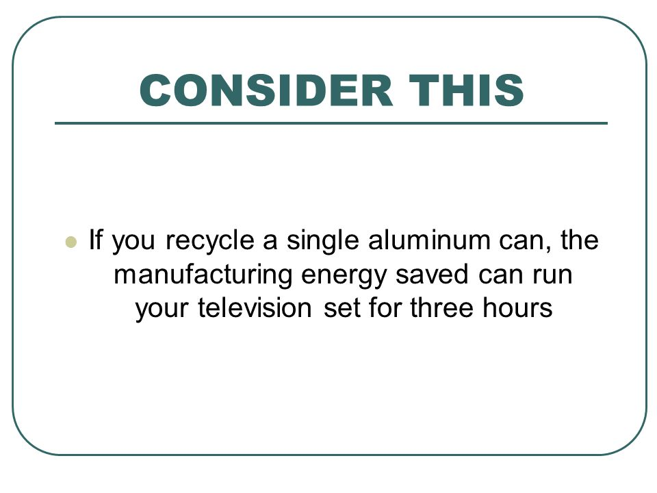 CONSIDER THIS If you recycle a single aluminum can, the manufacturing energy saved can run your television set for three hours