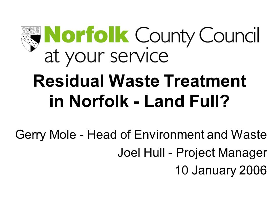Residual Waste Treatment in Norfolk - Land Full? Gerry Mole - Head of Environment and Waste Joel Hull - Project Manager 10 January 2006