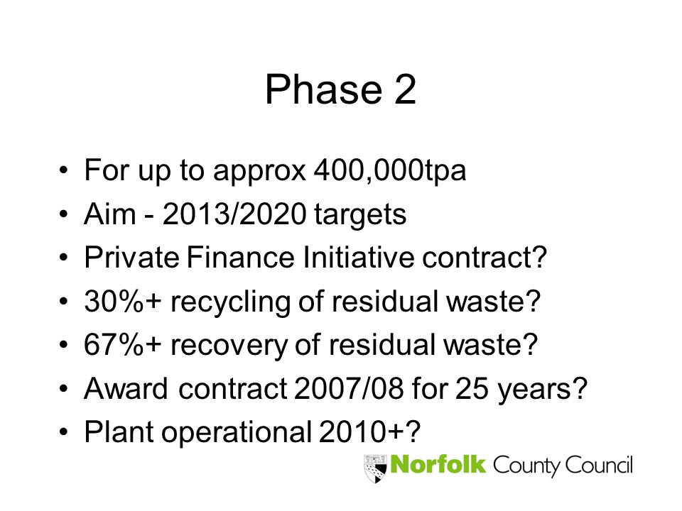 Phase 2 For up to approx 400,000tpa Aim - 2013/2020 targets Private Finance Initiative contract? 30%+ recycling of residual waste? 67%+ recovery of re