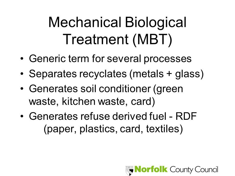 Mechanical Biological Treatment (MBT) Generic term for several processes Separates recyclates (metals + glass) Generates soil conditioner (green waste
